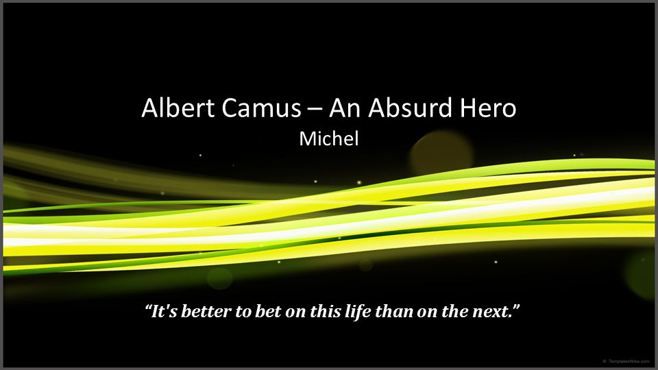 Albert Camus – An Absurd Hero Michel It s better to bet on this life than on the next.