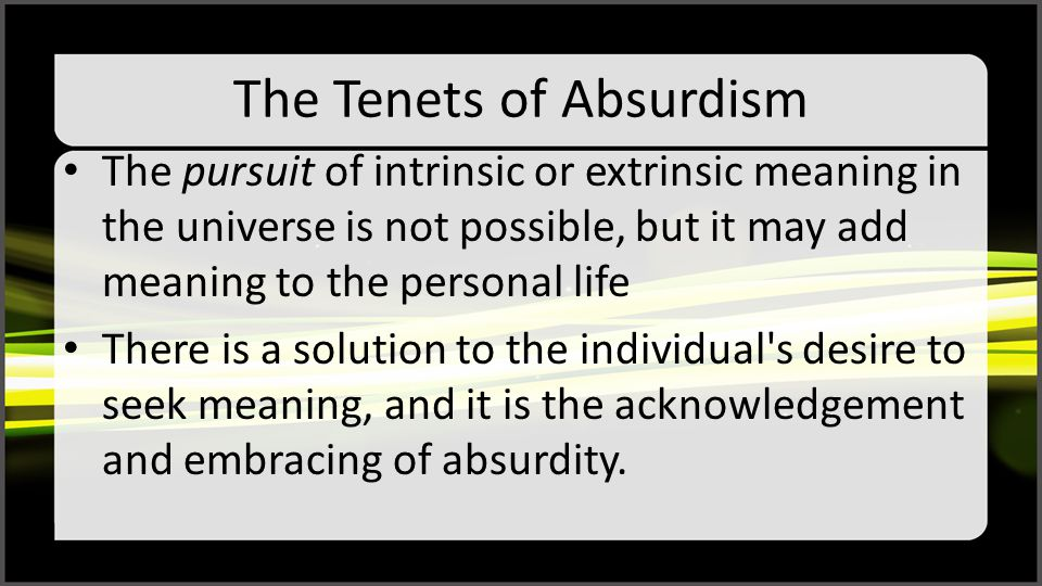 The Tenets of Absurdism The pursuit of intrinsic or extrinsic meaning in the universe is not possible, but it may add meaning to the personal life There is a solution to the individual s desire to seek meaning, and it is the acknowledgement and embracing of absurdity.