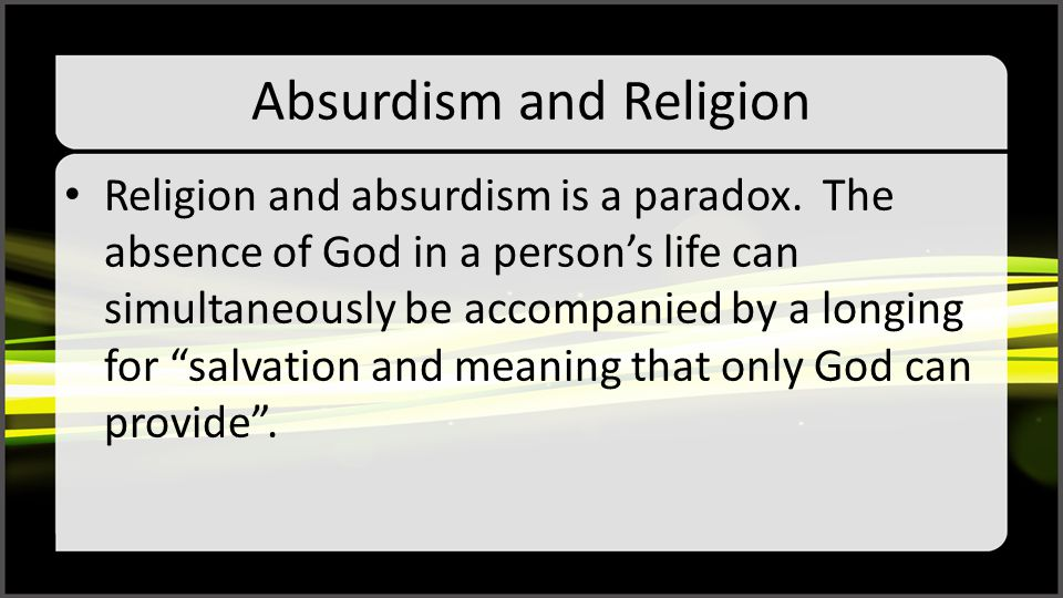 """Absurdism and Religion Religion and absurdism is a paradox. The absence of God in a person's life can simultaneously be accompanied by a longing for """""""
