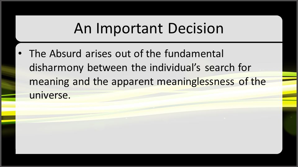 An Important Decision The Absurd arises out of the fundamental disharmony between the individual's search for meaning and the apparent meaninglessness of the universe.