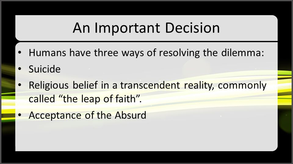 """An Important Decision Humans have three ways of resolving the dilemma: Suicide Religious belief in a transcendent reality, commonly called """"the leap o"""