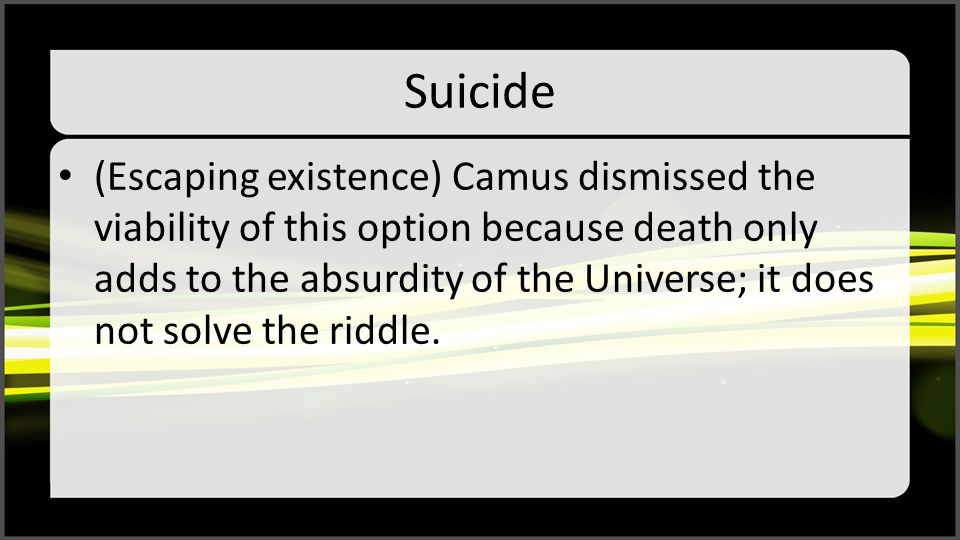 Suicide (Escaping existence) Camus dismissed the viability of this option because death only adds to the absurdity of the Universe; it does not solve