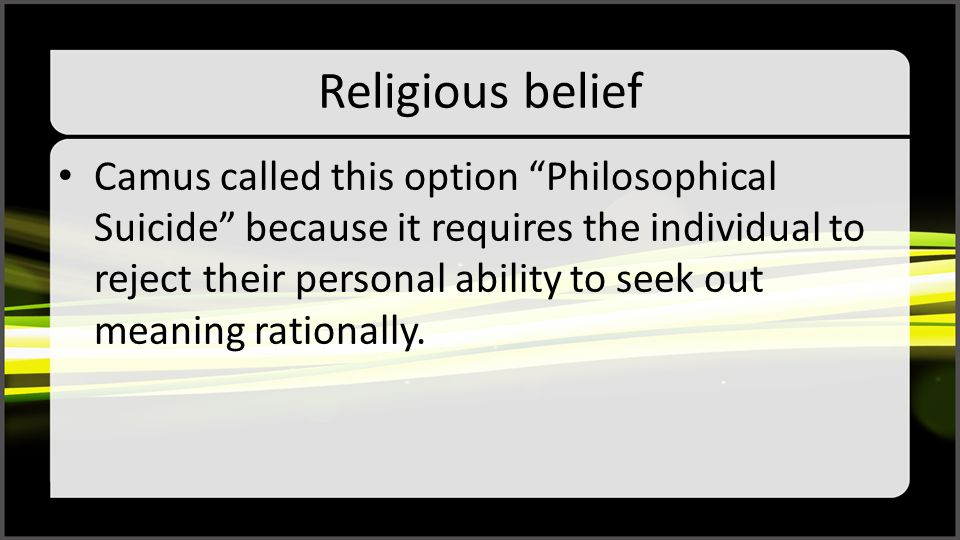"""Religious belief Camus called this option """"Philosophical Suicide"""" because it requires the individual to reject their personal ability to seek out mean"""