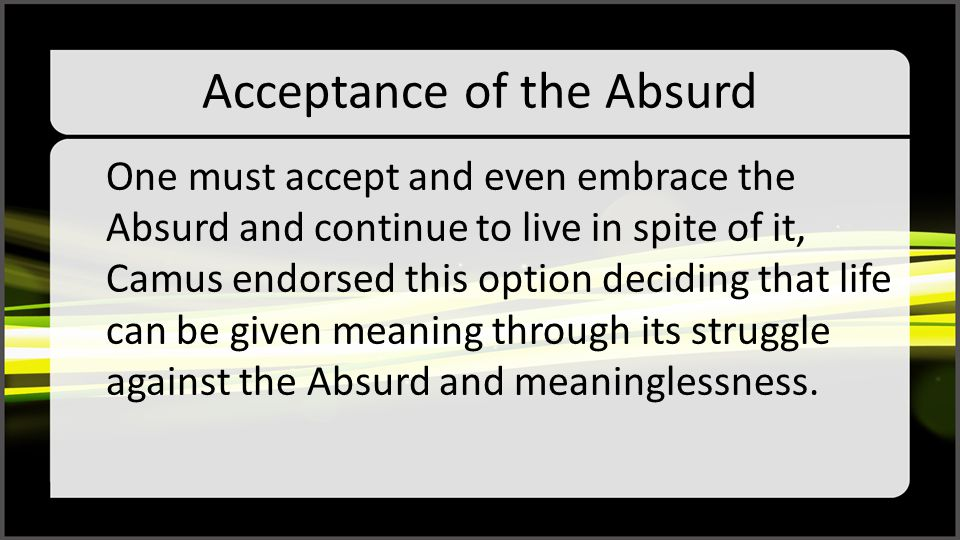Acceptance of the Absurd One must accept and even embrace the Absurd and continue to live in spite of it, Camus endorsed this option deciding that life can be given meaning through its struggle against the Absurd and meaninglessness.
