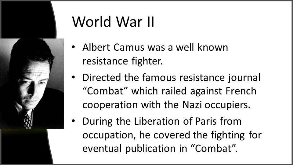 """World War II Albert Camus was a well known resistance fighter. Directed the famous resistance journal """"Combat"""" which railed against French cooperation"""