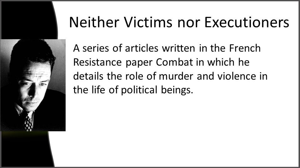 Neither Victims nor Executioners A series of articles written in the French Resistance paper Combat in which he details the role of murder and violence in the life of political beings.