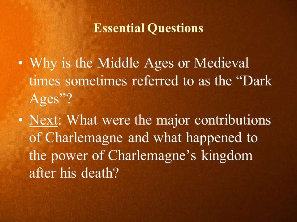 """Essential Questions Why is the Middle Ages or Medieval times sometimes referred to as the """"Dark Ages""""? Next: What were the major contributions of Char"""