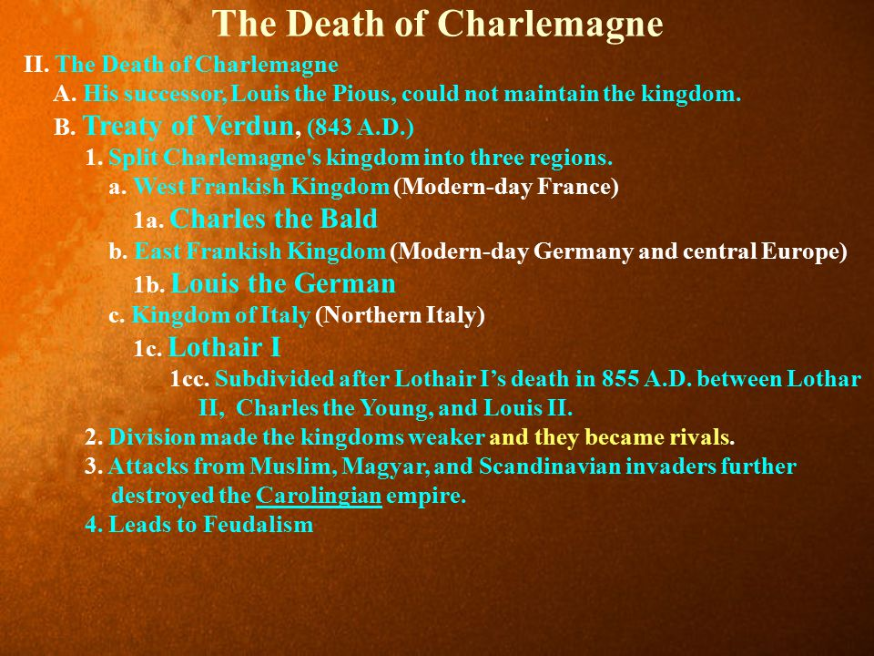 The Death of Charlemagne II. The Death of Charlemagne A. His successor, Louis the Pious, could not maintain the kingdom. B. Treaty of Verdun, (843 A.D