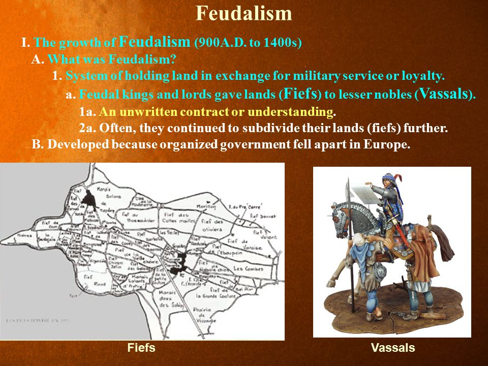 Feudalism I. The growth of Feudalism (900A.D. to 1400s) A. What was Feudalism? 1. System of holding land in exchange for military service or loyalty.