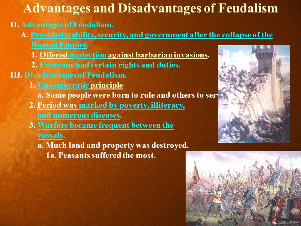 Advantages and Disadvantages of Feudalism II. Advantages of Feudalism. A. Provided stability, security, and government after the collapse of the Roman