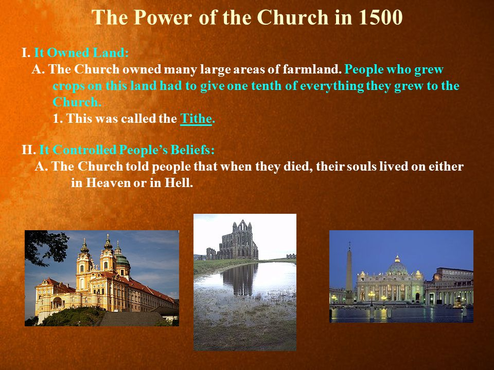 The Power of the Church in 1500 I. It Owned Land: A. The Church owned many large areas of farmland. People who grew crops on this land had to give one