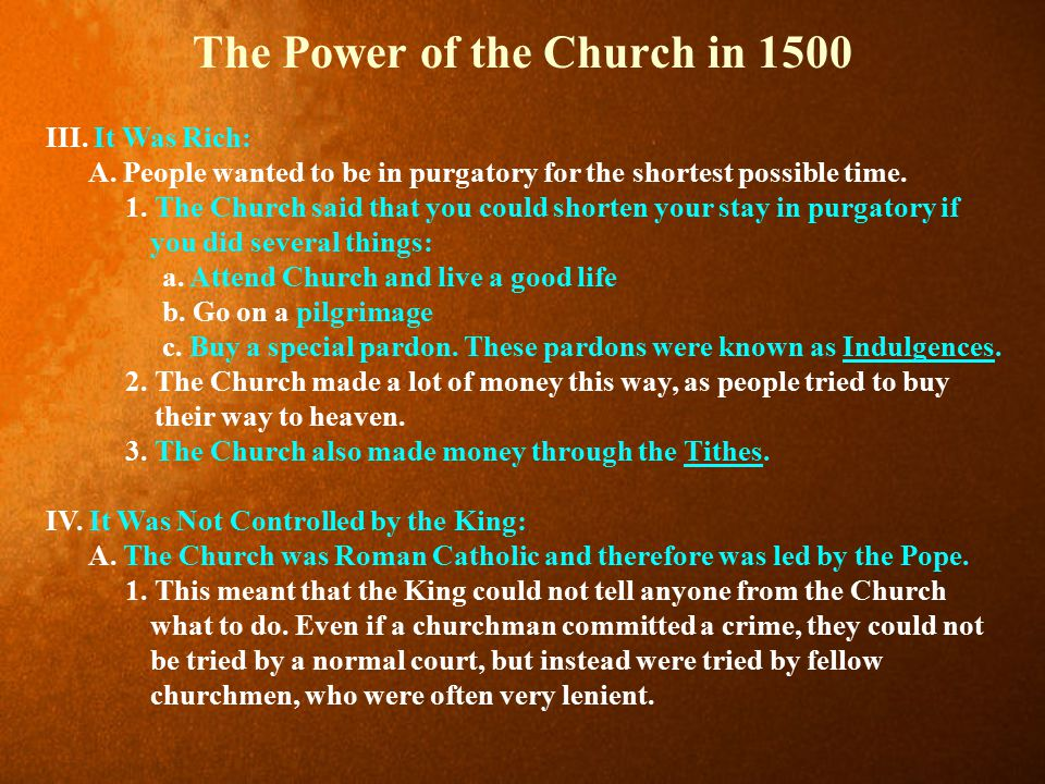 The Power of the Church in 1500 III. It Was Rich: A. People wanted to be in purgatory for the shortest possible time. 1. The Church said that you coul