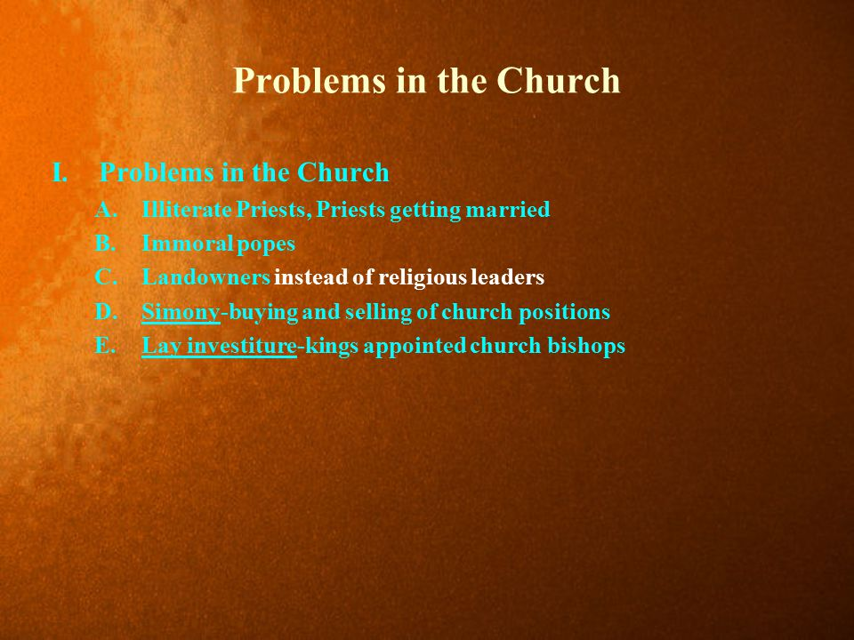 Problems in the Church I.Problems in the Church A.Illiterate Priests, Priests getting married B.Immoral popes C.Landowners instead of religious leaders D.Simony-buying and selling of church positions E.Lay investiture-kings appointed church bishops