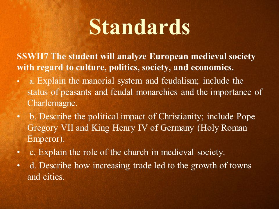 Standards SSWH7 The student will analyze European medieval society with regard to culture, politics, society, and economics. a. Explain the manorial s