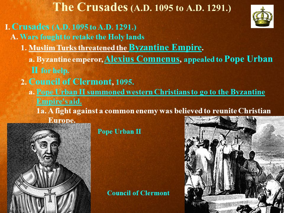 The Crusades (A.D. 1095 to A.D. 1291.) I. Crusades (A.D. 1095 to A.D. 1291.) A. Wars fought to retake the Holy lands 1. Muslim Turks threatened the By