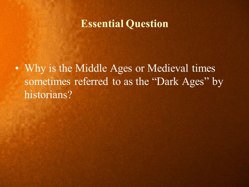 """Essential Question Why is the Middle Ages or Medieval times sometimes referred to as the """"Dark Ages"""" by historians?"""