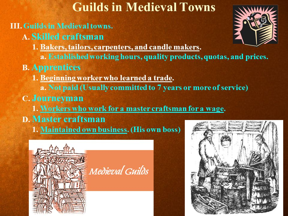 Guilds in Medieval Towns III. Guilds in Medieval towns. A. Skilled craftsman 1. Bakers, tailors, carpenters, and candle makers. a. Established working