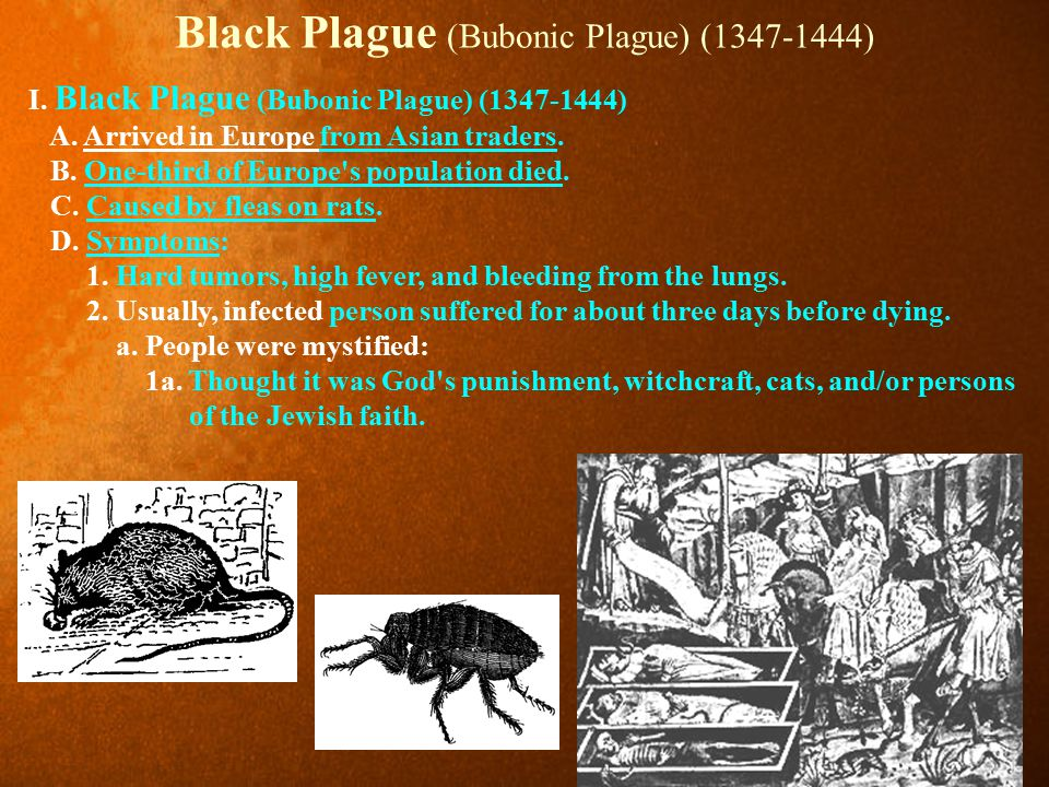 Black Plague (Bubonic Plague) (1347-1444) I. Black Plague (Bubonic Plague) (1347-1444) A. Arrived in Europe from Asian traders. B. One-third of Europe