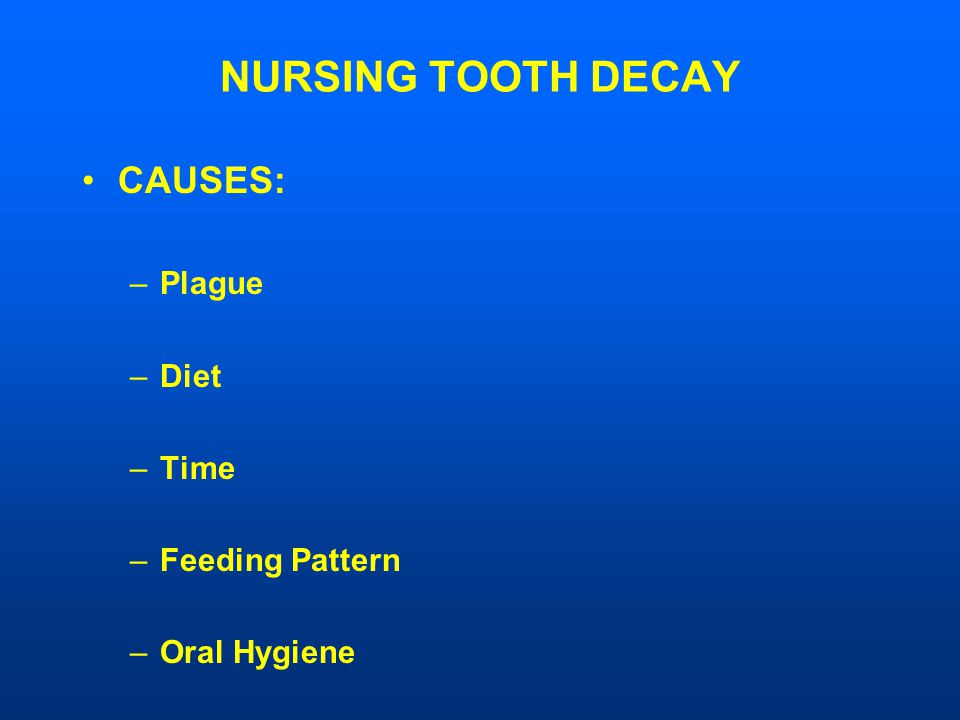 NURSING TOOTH DECAY CAUSES: –Plague –Diet –Time –Feeding Pattern –Oral Hygiene