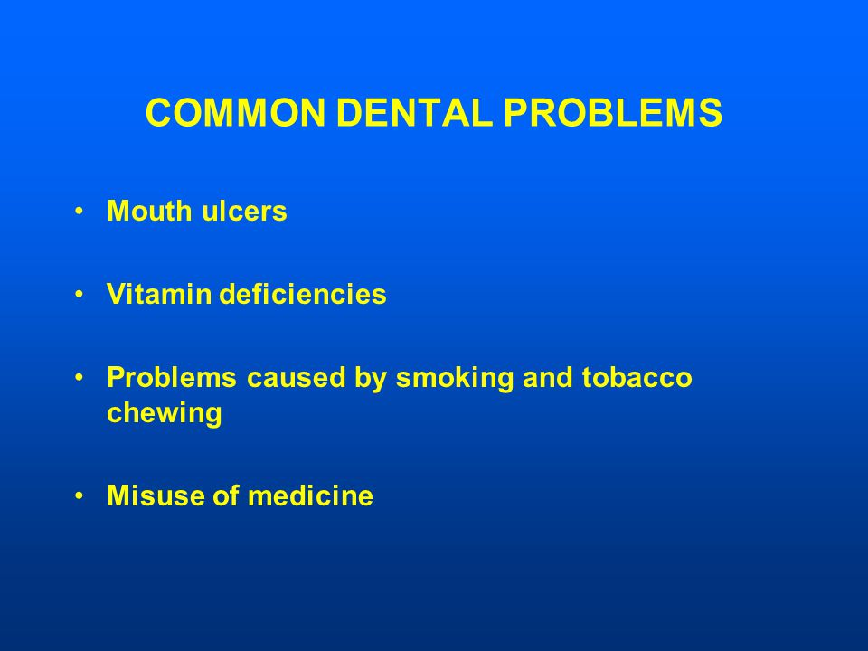 COMMON DENTAL PROBLEMS Mouth ulcers Vitamin deficiencies Problems caused by smoking and tobacco chewing Misuse of medicine