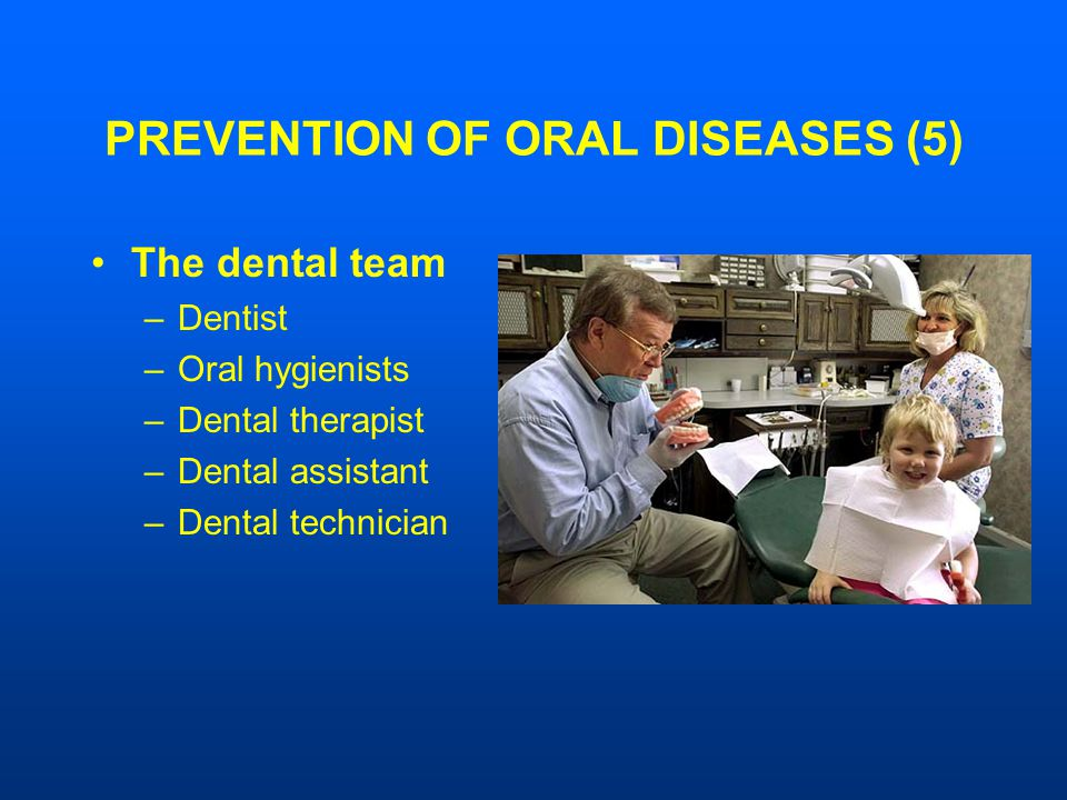 PREVENTION OF ORAL DISEASES (5) The dental team –Dentist –Oral hygienists –Dental therapist –Dental assistant –Dental technician