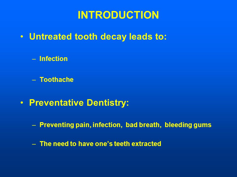 INTRODUCTION Untreated tooth decay leads to: –Infection –Toothache Preventative Dentistry: –Preventing pain, infection, bad breath, bleeding gums –The need to have one's teeth extracted