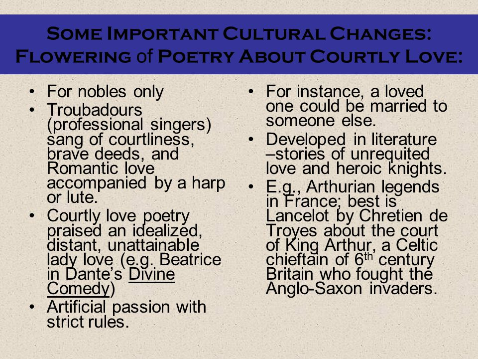 Flowering of Poetry About Courtly Love, cont.: As often seen in lit/art: Told in manner of late Middle Ages with forbidden love, knightly combats, and colorful pageantry.