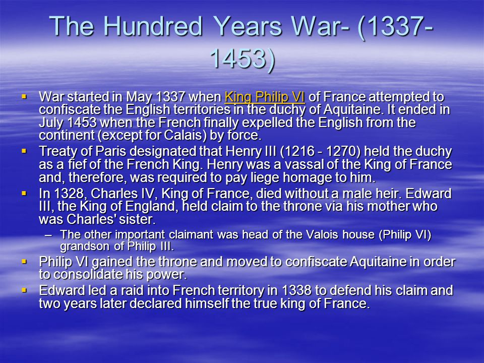 The Hundred Years War- (1337- 1453)  War started in May 1337 when King Philip VI of France attempted to confiscate the English territories in the duchy of Aquitaine.
