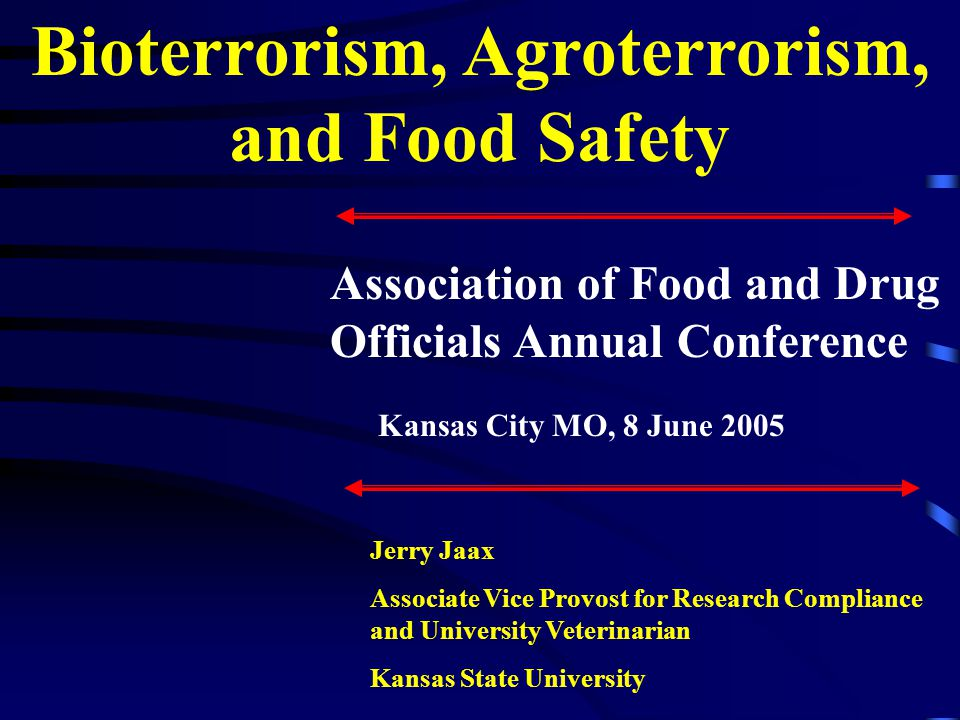 Bioterrorism, Agroterrorism, and Food Safety Jerry Jaax Associate Vice Provost for Research Compliance and University Veterinarian Kansas State University Association of Food and Drug Officials Annual Conference Kansas City MO, 8 June 2005