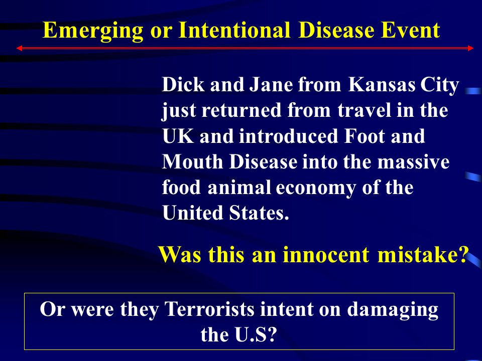 Emerging or Intentional Disease Event Dick and Jane from Kansas City just returned from travel in the UK and introduced Foot and Mouth Disease into the massive food animal economy of the United States.