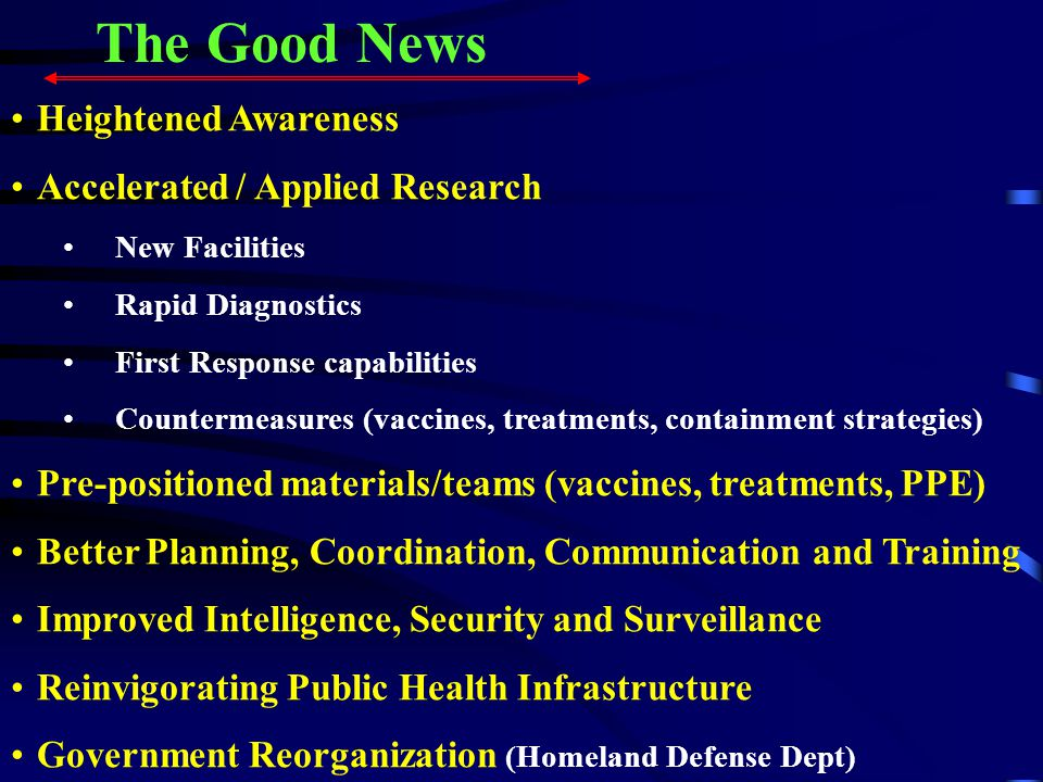 The Good News Heightened Awareness Accelerated / Applied Research New Facilities Rapid Diagnostics First Response capabilities Countermeasures (vaccines, treatments, containment strategies) Pre-positioned materials/teams (vaccines, treatments, PPE) Better Planning, Coordination, Communication and Training Improved Intelligence, Security and Surveillance Reinvigorating Public Health Infrastructure Government Reorganization (Homeland Defense Dept)