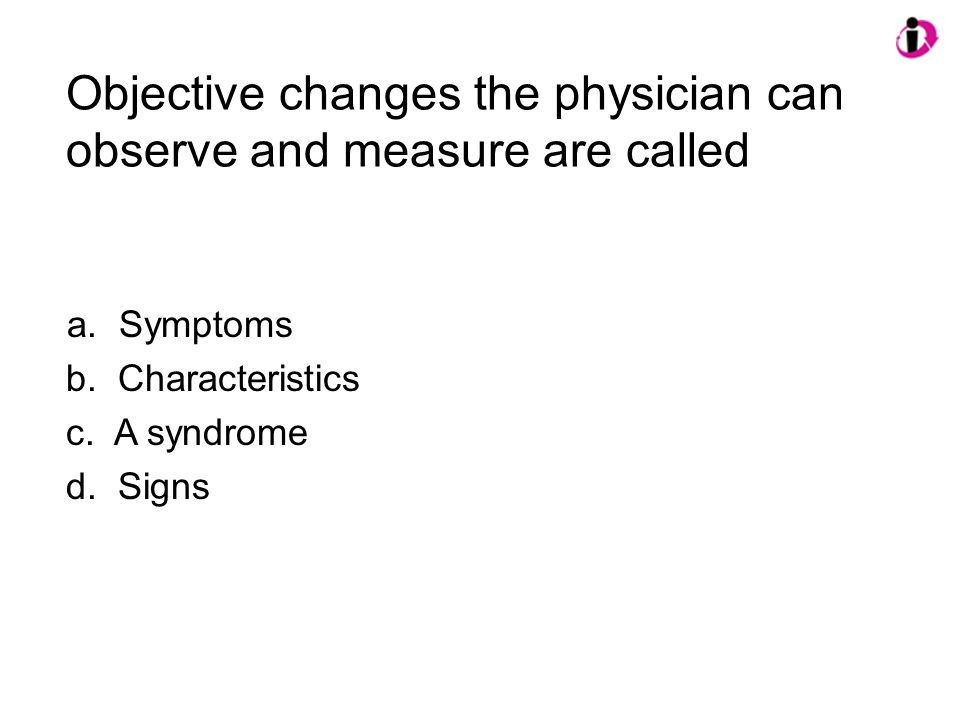 Objective changes the physician can observe and measure are called a. Symptoms b. Characteristics c. A syndrome d. Signs