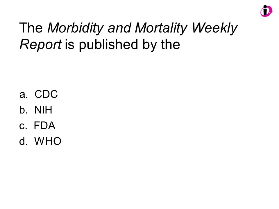 The Morbidity and Mortality Weekly Report is published by the a. CDC b. NIH c. FDA d. WHO