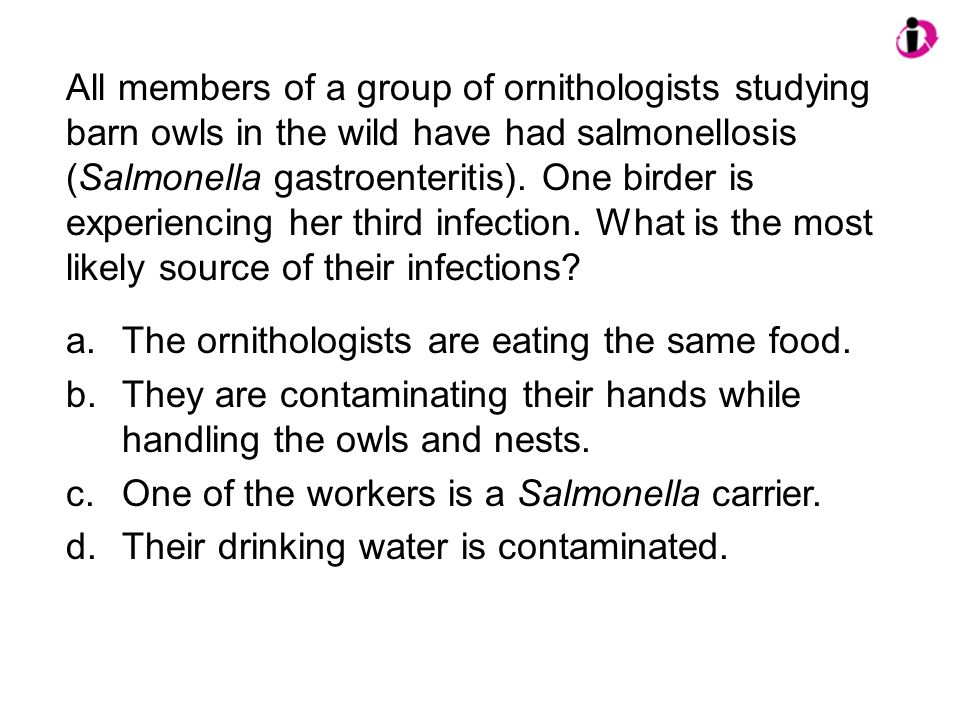 All members of a group of ornithologists studying barn owls in the wild have had salmonellosis (Salmonella gastroenteritis). One birder is experiencin