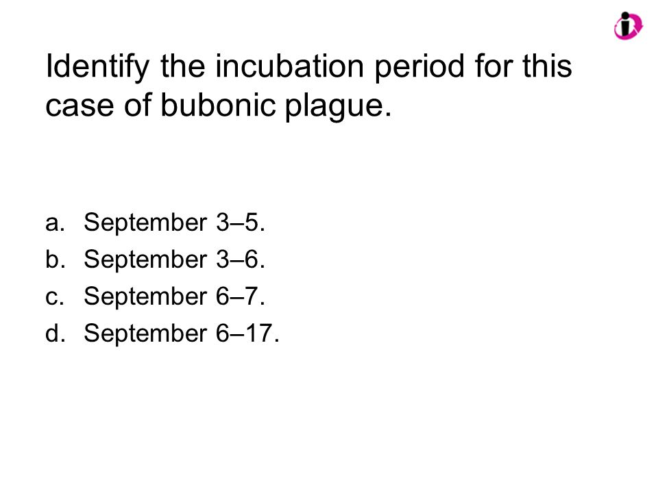 Identify the incubation period for this case of bubonic plague. a.September 3–5. b.September 3–6. c.September 6–7. d.September 6–17.