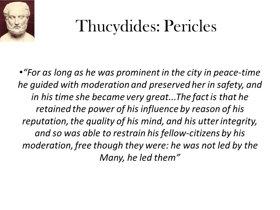 Thucydides: Pericles For as long as he was prominent in the city in peace-time he guided with moderation and preserved her in safety, and in his time she became very great...The fact is that he retained the power of his influence by reason of his reputation, the quality of his mind, and his utter integrity, and so was able to restrain his fellow-citizens by his moderation, free though they were: he was not led by the Many, he led them