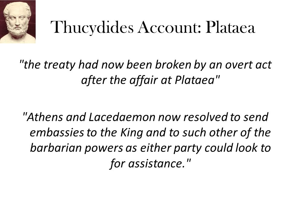 Thucydides Account: Plataea the treaty had now been broken by an overt act after the affair at Plataea Athens and Lacedaemon now resolved to send embassies to the King and to such other of the barbarian powers as either party could look to for assistance.
