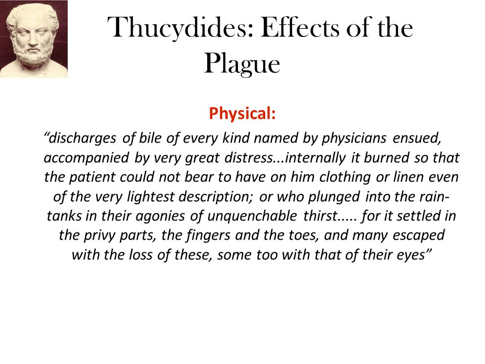 Thucydides: Effects of the Plague Physical: discharges of bile of every kind named by physicians ensued, accompanied by very great distress...internally it burned so that the patient could not bear to have on him clothing or linen even of the very lightest description; or who plunged into the rain- tanks in their agonies of unquenchable thirst.....