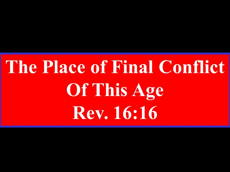 The Place of Final Conflict Of This Age Rev. 16:16