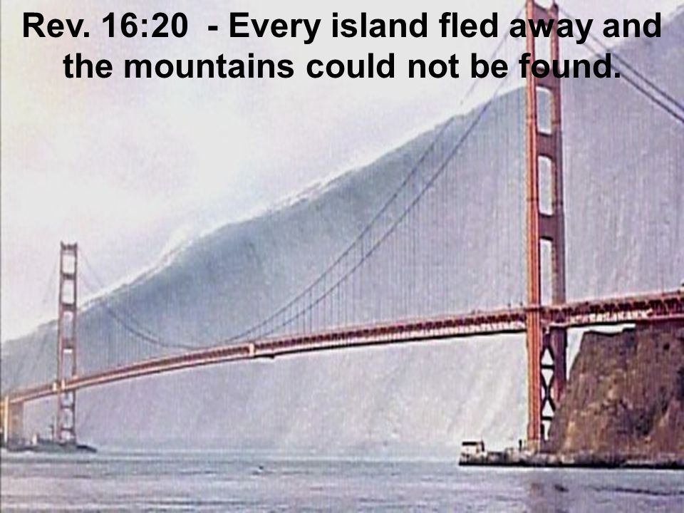 Rev. 16:20 - Every island fled away and the mountains could not be found.