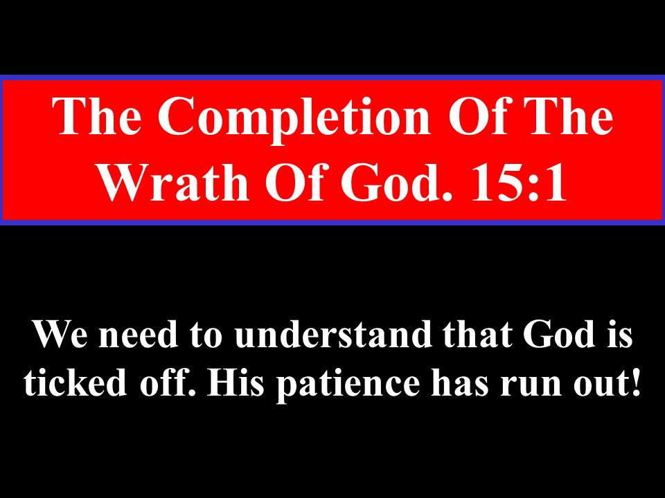 The Completion Of The Wrath Of God. 15:1 We need to understand that God is ticked off.