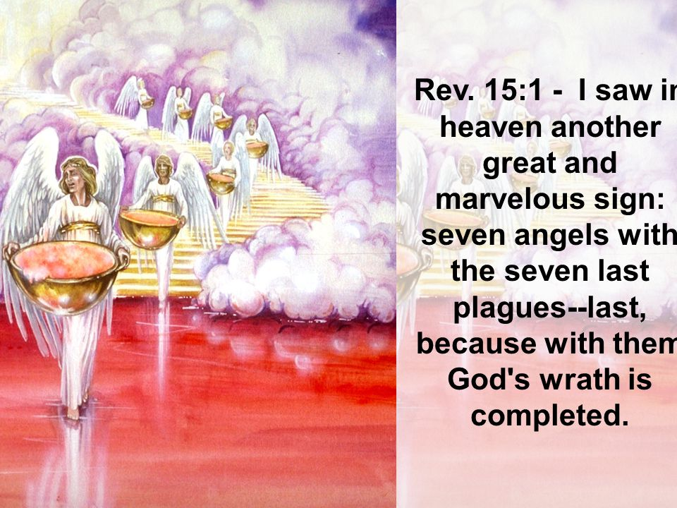 Rev. 15:1 - I saw in heaven another great and marvelous sign: seven angels with the seven last plagues--last, because with them God's wrath is complet