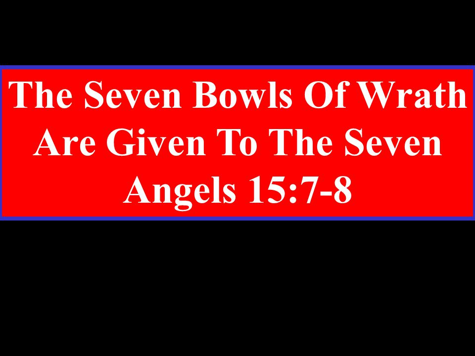 The Seven Bowls Of Wrath Are Given To The Seven Angels 15:7-8