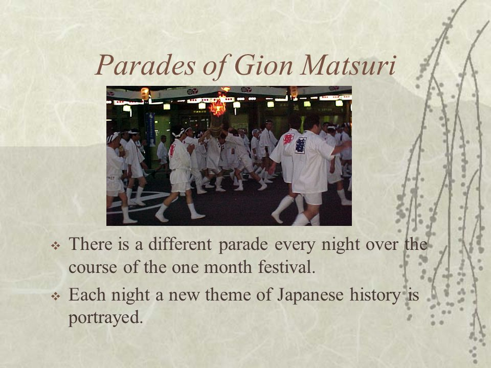 Parades of Gion Matsuri  There is a different parade every night over the course of the one month festival.  Each night a new theme of Japanese hist