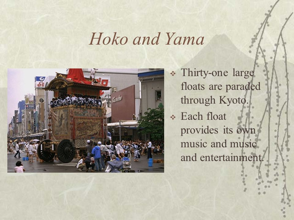 Hoko and Yama  Thirty-one large floats are paraded through Kyoto.  Each float provides its own music and music and entertainment.