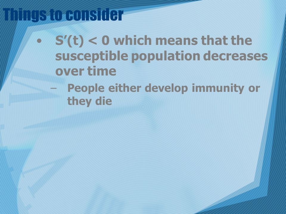 Things to consider S'(t) < 0 which means that the susceptible population decreases over time –People either develop immunity or they die