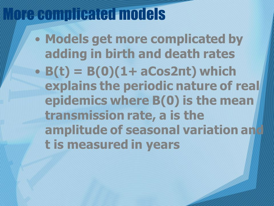 More complicated models Models get more complicated by adding in birth and death rates B(t) = B(0)(1+ aCos2πt) which explains the periodic nature of real epidemics where B(0) is the mean transmission rate, a is the amplitude of seasonal variation and t is measured in years