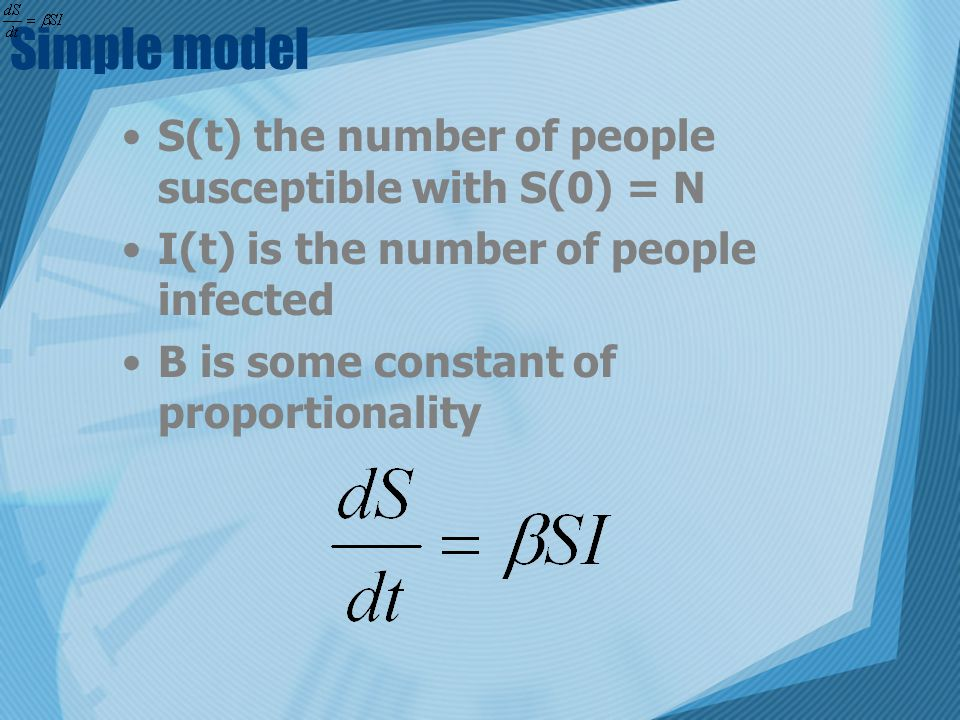 Simple model S(t) the number of people susceptible with S(0) = N I(t) is the number of people infected B is some constant of proportionality