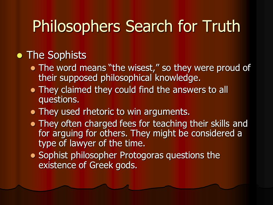 """Philosophers Search for Truth The Sophists The Sophists The word means """"the wisest,"""" so they were proud of their supposed philosophical knowledge. The"""