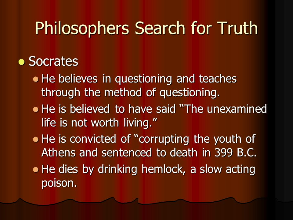 Philosophers Search for Truth Socrates Socrates He believes in questioning and teaches through the method of questioning. He believes in questioning a